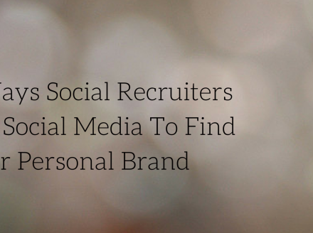 8 Ways Social Recruiters Use Social Media To Find Your Personal Brand