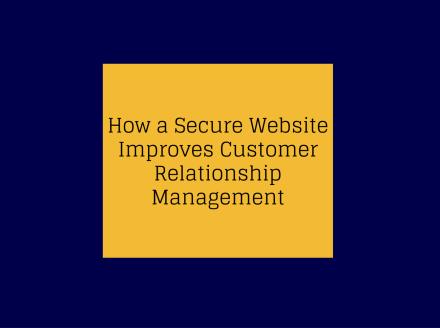 How a Secure Website Improves Customer Relationship Management