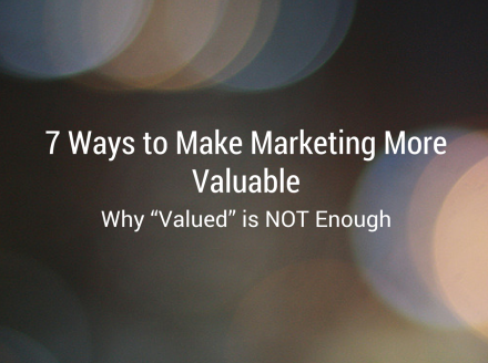 """7 Ways to Make Marketing More Valuable: Why """"Valued"""" is NOT Enough"""
