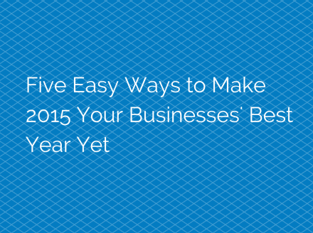 Five Easy Ways to Make 2015 Your Businesses\' Best Year Yet