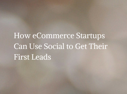 How eCommerce Startups Can Use Social to Get Their First Leads
