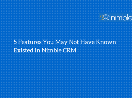 5 Features You May Not Have Known Existed In @Nimble #CRM