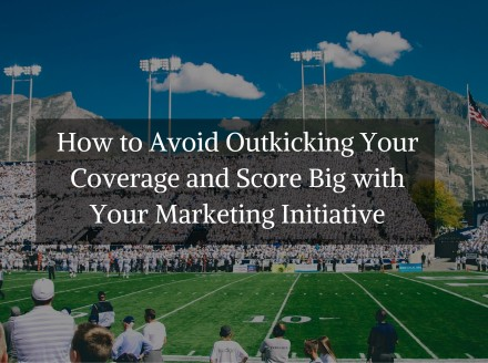 How to Avoid Outkicking Your Coverage and Score Big with Your Marketing Initiative