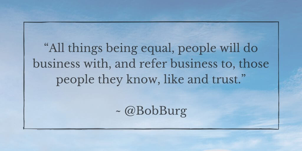 """All things being equal, people will do business with, and refer business to, those people they know, like and trust."" - @BobBurg (1)"