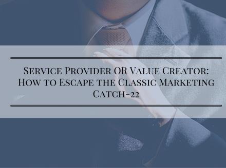 Service Provider OR Value Creator: Escape the Classic Marketing Catch-22