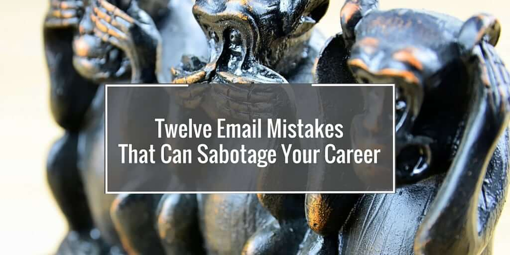 Twelve Email Mistakes That Can Sabotage Your Career