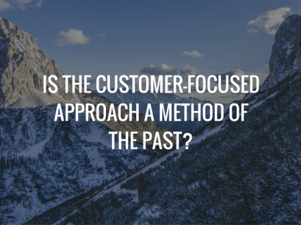Is The Customer-Focused Approach a Method of the Past?