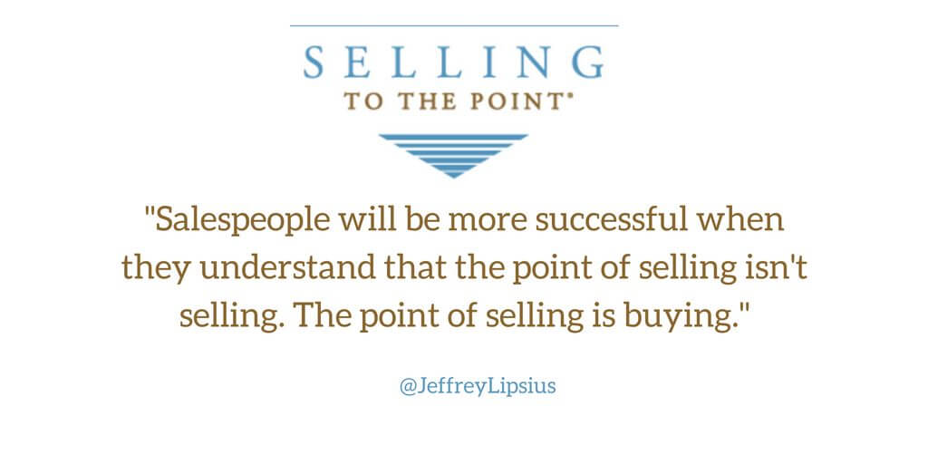Salespeople will be more successful when they understand that the point of selling isn't selling. The point of selling is buying. (1)