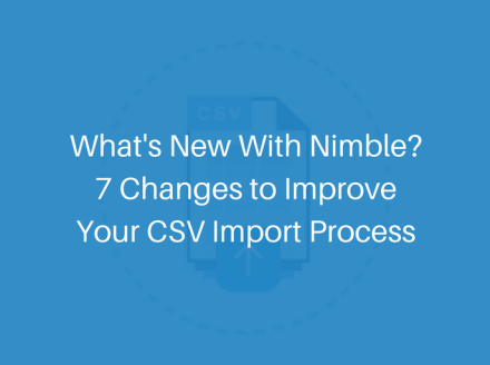 What's New With Nimble? 7 Changes to Improve Your CSV Import Process