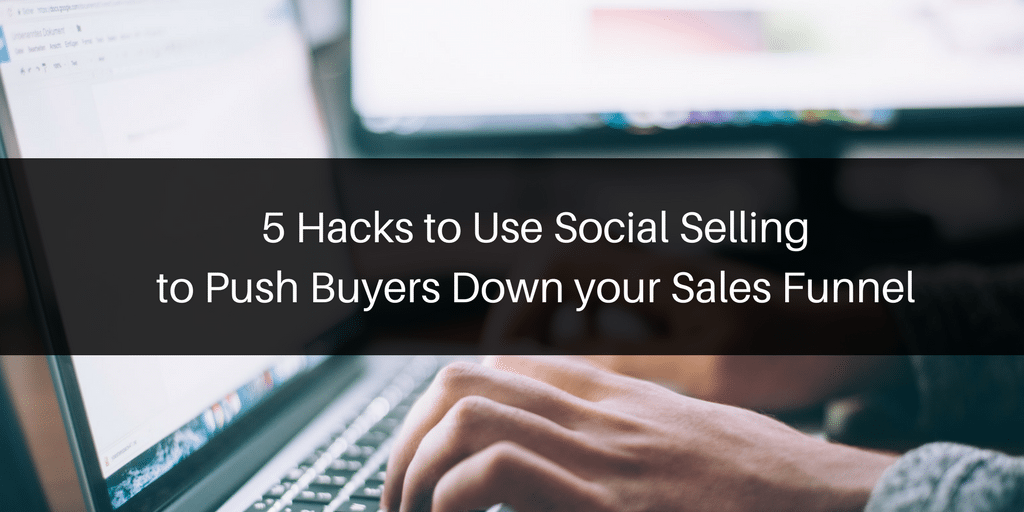 5 Hacks to Use Social Selling to Push Buyers Down your Sales Funnel