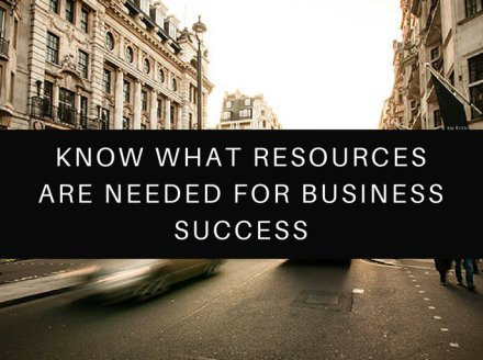 Know What Resources Are Needed For Business Success
